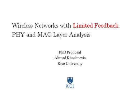 Wireless Networks with Limited Feedback: PHY and MAC Layer Analysis PhD Proposal Ahmad Khoshnevis Rice University.