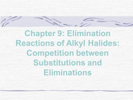 Chapter 9: Elimination Reactions of Alkyl Halides: Competition between Substitutions and Eliminations.