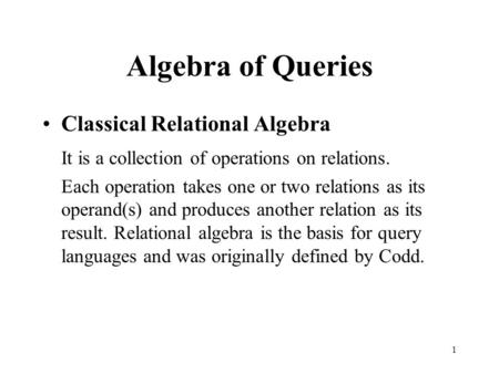 1 Algebra of Queries Classical Relational Algebra It is a collection of operations on relations. Each operation takes one or two relations as its operand(s)