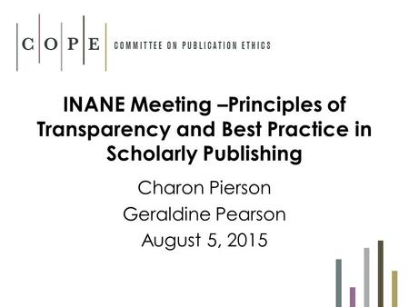 INANE Meeting –Principles of Transparency and Best Practice in Scholarly Publishing Charon Pierson Geraldine Pearson August 5, 2015.