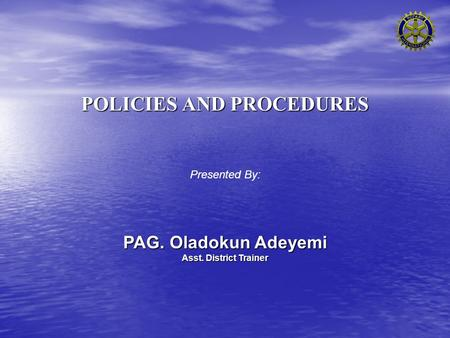 POLICIES AND PROCEDURES Presented By: PAG. Oladokun Adeyemi Asst. District Trainer.