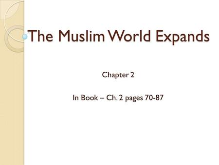 The Muslim World Expands Chapter 2 In Book – Ch. 2 pages 70-87.