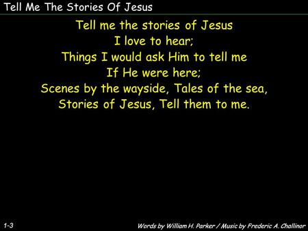 Tell Me The Stories Of Jesus Tell me the stories of Jesus I love to hear; Things I would ask Him to tell me If He were here; Scenes by the wayside, Tales.