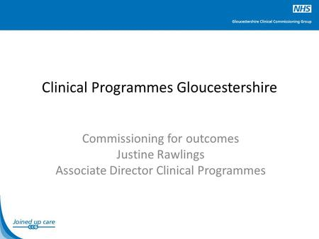 Clinical Programmes Gloucestershire Commissioning for outcomes Justine Rawlings Associate Director Clinical Programmes.