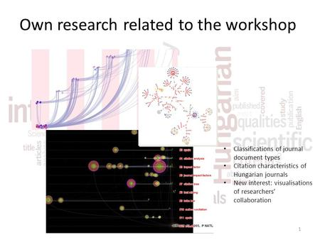 Own research related to the workshop Classifications of journal document types Citation characteristics of Hungarian journals New interest: visualisations.