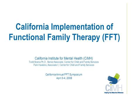 California Implementation of Functional Family Therapy (FFT) California Institute for Mental Health (CiMH) Todd Sosna Ph.D., Senior Associate, Center for.