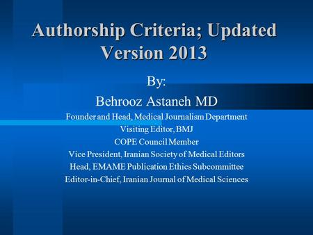 Authorship Criteria; Updated Version 2013 By: Behrooz Astaneh MD Founder and Head, Medical Journalism Department Visiting Editor, BMJ COPE Council Member.