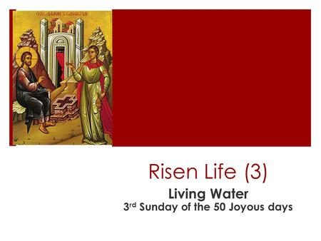 Risen Life (3) Living Water 3 rd Sunday of the 50 Joyous days.
