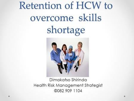 Retention of HCW to overcome skills shortage Dimakatso Shirinda Health Risk Management Strategist ©082 909 1104.