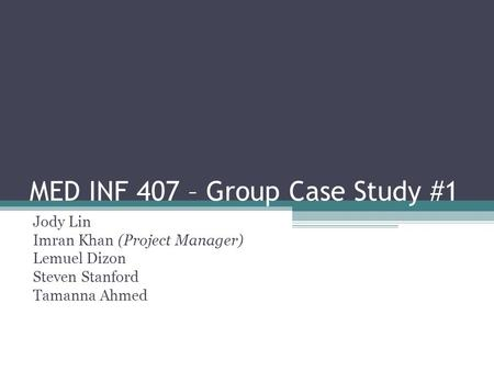 MED INF 407 – Group Case Study #1 Jody Lin Imran Khan (Project Manager) Lemuel Dizon Steven Stanford Tamanna Ahmed.