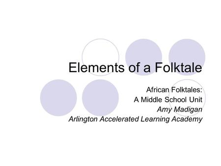 Elements of a Folktale African Folktales: A Middle School Unit Amy Madigan Arlington Accelerated Learning Academy.