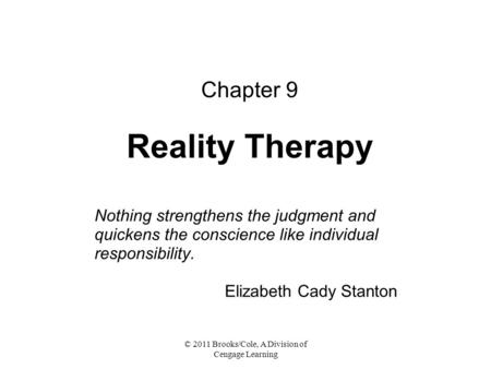 © 2011 Brooks/Cole, A Division of Cengage Learning Chapter 9 Reality Therapy Nothing strengthens the judgment and quickens the conscience like individual.