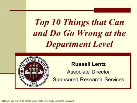 Top 10 Things that Can and Do Go Wrong at the Department Level CReATE ver. 05/13 © 2008 Florida State University. All rights reserved Russell Lentz Associate.