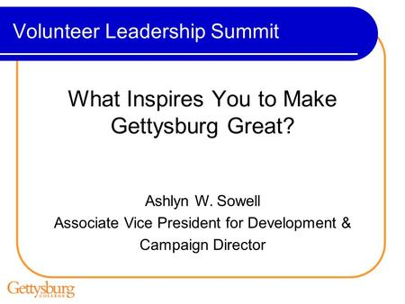 Volunteer Leadership Summit What Inspires You to Make Gettysburg Great? Ashlyn W. Sowell Associate Vice President for Development & Campaign Director.