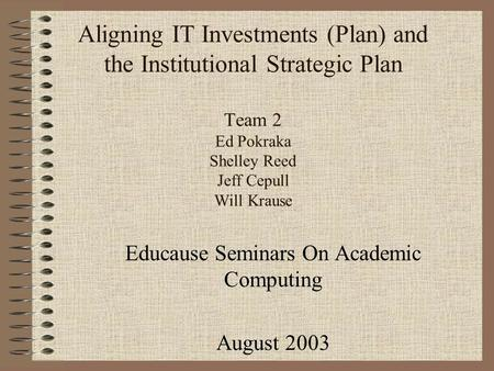 Aligning IT Investments (Plan) and the Institutional Strategic Plan Team 2 Ed Pokraka Shelley Reed Jeff Cepull Will Krause Educause Seminars On Academic.
