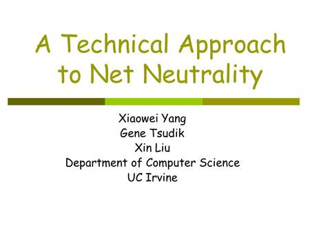 Xiaowei Yang Gene Tsudik Xin Liu Department of Computer Science UC Irvine A Technical Approach to Net Neutrality.