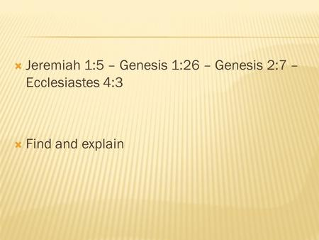  Jeremiah 1:5 – Genesis 1:26 – Genesis 2:7 – Ecclesiastes 4:3  Find and explain.