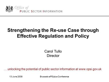 13 June 2008Brussels ePSIplus Conference Strengthening the Re-use Case through Effective Regulation and Policy Carol Tullo Director ….unlocking the potential.