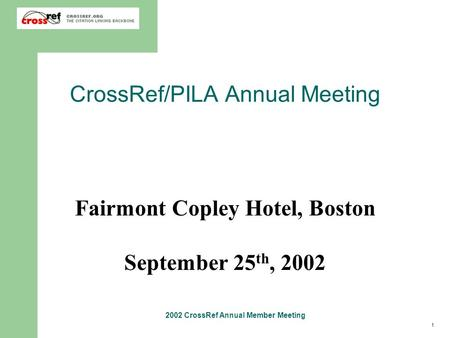 1 2002 CrossRef Annual Member Meeting CrossRef/PILA Annual Meeting Fairmont Copley Hotel, Boston September 25 th, 2002.