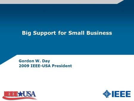 Big Support for Small Business Gordon W. Day 2009 IEEE-USA President.