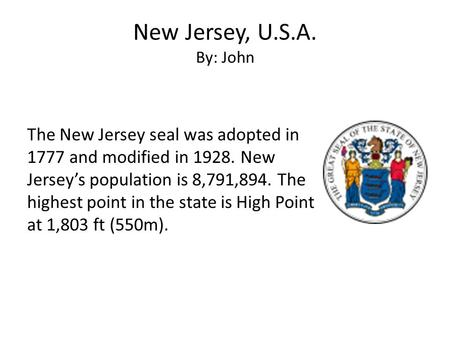 New Jersey, U.S.A. By: John The New Jersey seal was adopted in 1777 and modified in 1928. New Jersey's population is 8,791,894. The highest point in the.