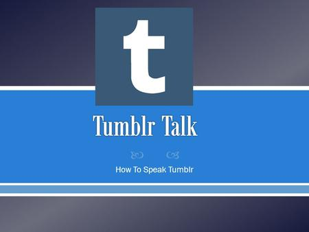 How To Speak Tumblr.  So you have a Tumblr account. You have a few friends but it's not enough so you 'follow' blogs that love your favorite television.
