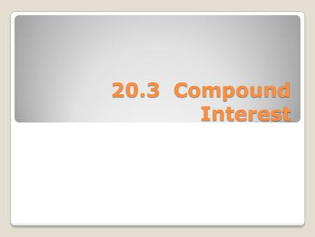 20.3 Compound Interest. The more common form of interest used is Compound Interest. It is called compound because the interest accumulates each year is.