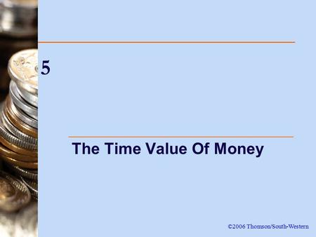 5 The Time Value Of Money ©2006 Thomson/South-Western.