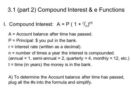 3.1 (part 2) Compound Interest & e Functions I.. Compound Interest: A = P ( 1 + r / n ) nt A = Account balance after time has passed. P = Principal: $