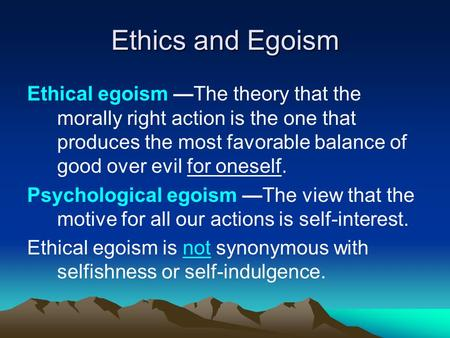 Ethics and Egoism Ethical egoism —The theory that the morally right action is the one that produces the most favorable balance of good over evil for oneself.