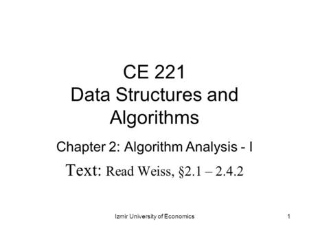 CE 221 Data Structures and Algorithms Chapter 2: Algorithm Analysis - I Text: Read Weiss, §2.1 – 2.4.2 1Izmir University of Economics.