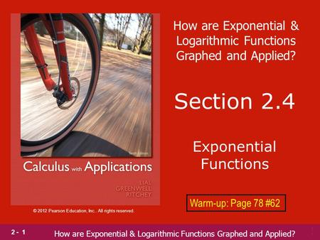 2 - 1 © 2012 Pearson Education, Inc.. All rights reserved. Section 2.4 Exponential Functions Warm-up: Page 78 #62 How are Exponential & Logarithmic Functions.