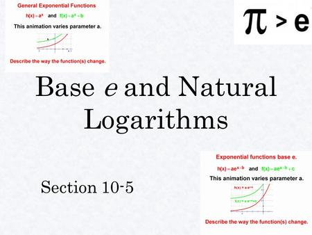 Base e and Natural Logarithms Section 10-5. Base e ●A●A●A●As n i i i increases the expression approaches the irrational number 2.71828… ●●T●●This is the.