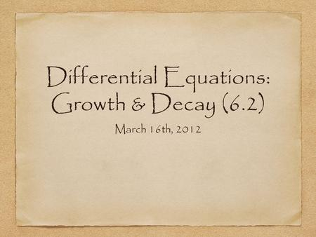 Differential Equations: Growth & Decay (6.2) March 16th, 2012.