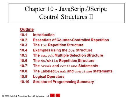  2000 Deitel & Associates, Inc. All rights reserved. Chapter 10 - JavaScript/JScript: Control Structures II Outline 10.1Introduction 10.2Essentials of.
