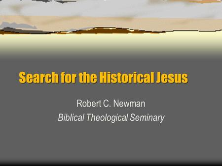 Search for the Historical Jesus Robert C. Newman Biblical Theological Seminary.