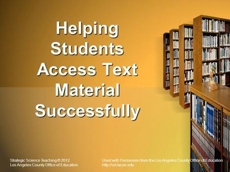 Helping Students Access Text Material Successfully Strategic Science Teaching © 2012Used with Permission from the Los Angeles County Office of Education.