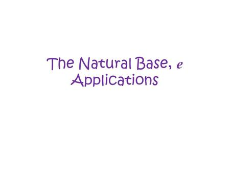 The Natural Base, e Applications. The Formula for continuously compounded interest is: