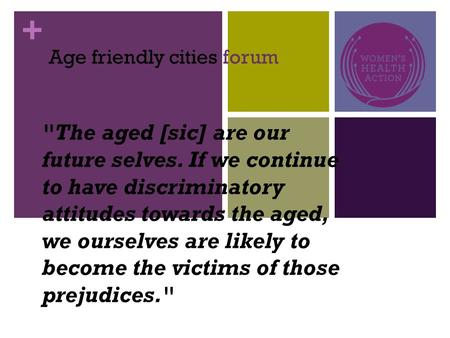 + The aged [sic] are our future selves. If we continue to have discriminatory attitudes towards the aged, we ourselves are likely to become the victims.