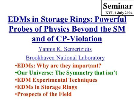 Yannis K. Semertzidis Brookhaven National Laboratory Seminar KVI, 1 July 2004 EDMs: Why are they important? Our Universe: The Symmetry that isn't EDM Experimental.