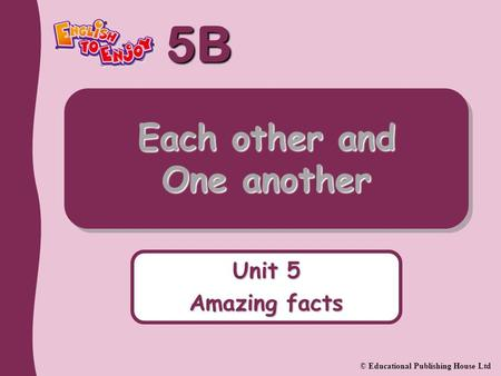 5B © Educational Publishing House Ltd Each other and One another Unit 5 Amazing facts.