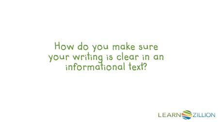 How do you make sure your writing is clear in an informational text?