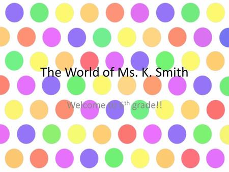 The World of Ms. K. Smith Welcome to 6 th grade!!.