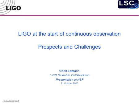 LIGO-G050552-00-Z LIGO at the start of continuous observation Prospects and Challenges Albert Lazzarini LIGO Scientific Collaboration Presentation at NSF.