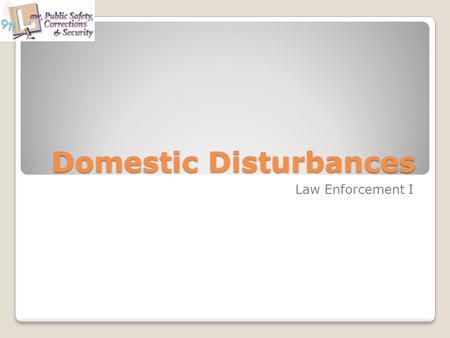 Domestic Disturbances Law Enforcement I. Objectives The student will be able to: Identify why domestic violence is such a big issue in our society. Discuss.