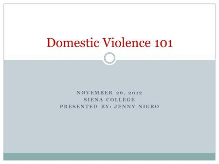 NOVEMBER 26, 2012 SIENA COLLEGE PRESENTED BY: JENNY NIGRO Domestic Violence 101.