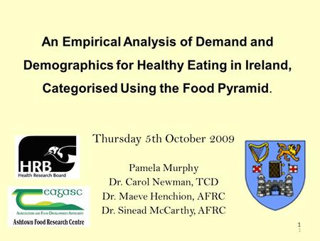 1 1 An Empirical Analysis of Demand and Demographics for Healthy Eating in Ireland, Categorised Using the Food Pyramid. Thursday 5th October 2009 Pamela.