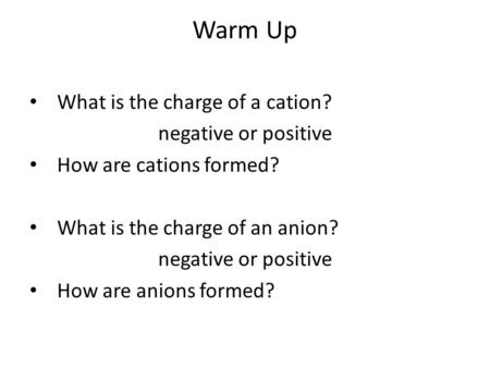 Warm Up What is the charge of a cation? negative or positive How are cations formed? What is the charge of an anion? negative or positive How are anions.