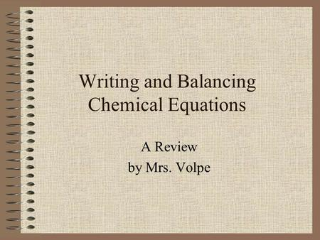 Writing and Balancing Chemical Equations A Review by Mrs. Volpe.