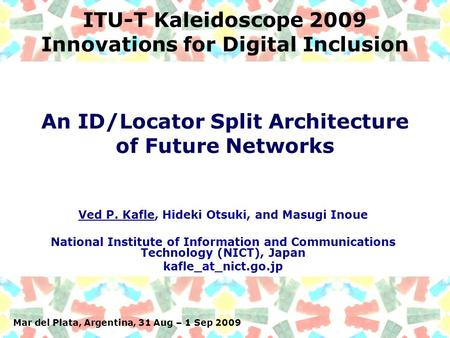 Mar del Plata, Argentina, 31 Aug – 1 Sep 2009 ITU-T Kaleidoscope 2009 Innovations for Digital Inclusion Ved P. Kafle, Hideki Otsuki, and Masugi Inoue National.